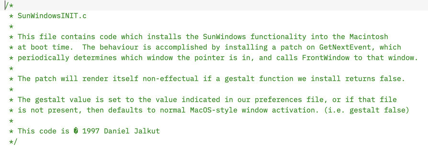 "Screenshot of source code with comments: ""This file contains code which installs the SunWindows functionality into the Macintosh&10;at boot time.  The behaviour is accomplished by installing a patch on GetNextEvent, which&10;periodically determines which window the pointer is in, and calls FrontWindow to that window.&10;The patch will render itself non-effectual if a gestalt function we install returns false.&10;The gestalt value is set to the value indicated in our preferences file, or if that file &10;is not present, then defaults to normal MacOS-style window activation. (i.e. gestalt false)&10;This code is � 1997 Daniel Jalkut"""
